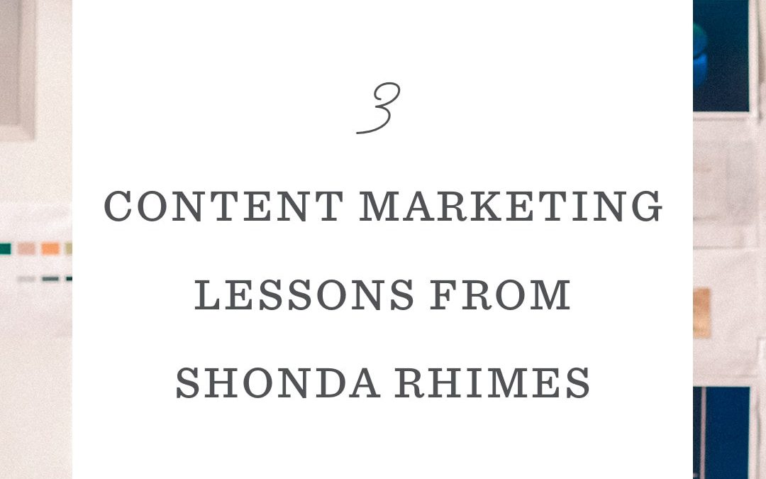 3 Content Marketing Lessons from Shonda Rhimes (Yes, that Shonda Rhimes)