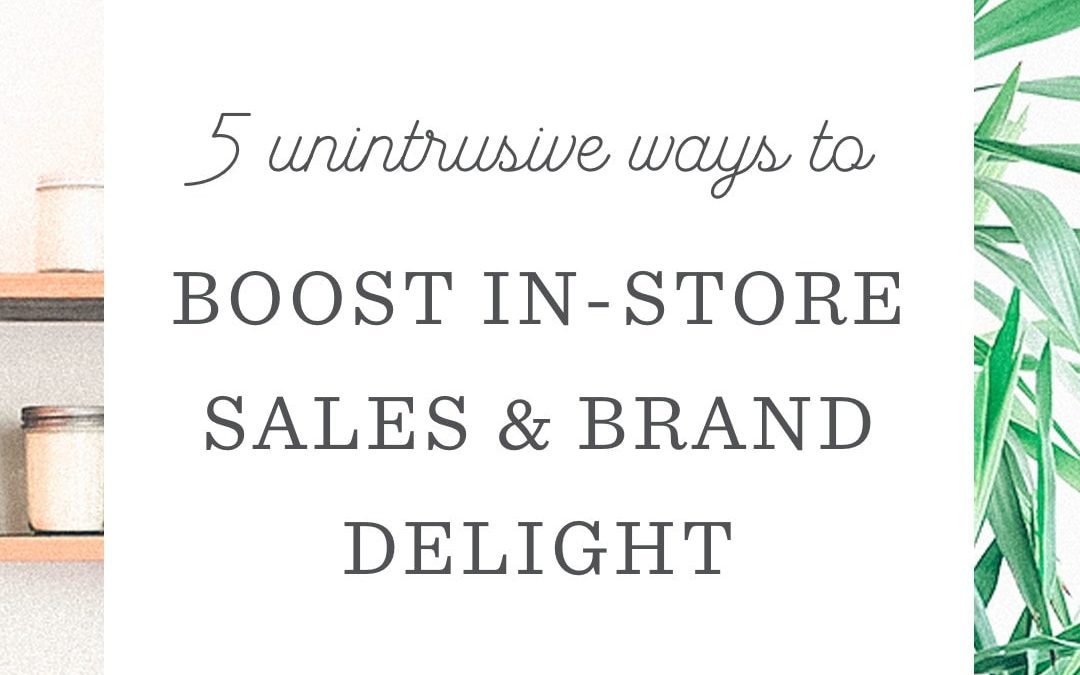 5 Unintrusive Ways for Retail Staff to Boost Sales & Brand Delight
